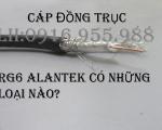Cáp đồng trục RG6 Alantek nói chung có những loại nào? LH 0916.955.988